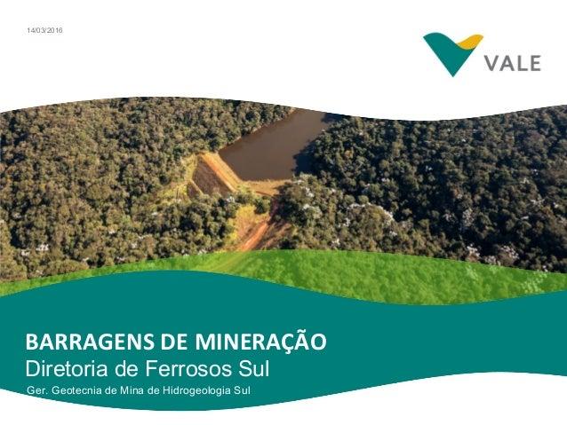 BARRAGENS DE MINERAÇÃO Diretoria de Ferrosos Sul Ger. Geotecnia de Mina de Hidrogeologia Sul 14/03/2016