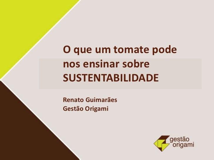 O que um tomate podenos ensinar sobreSUSTENTABILIDADERenato GuimarãesGestão Origami