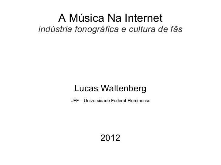 A Música Na Internetindústria fonográfica e cultura de fãs         Lucas Waltenberg        UFF – Universidade Federal Flum...