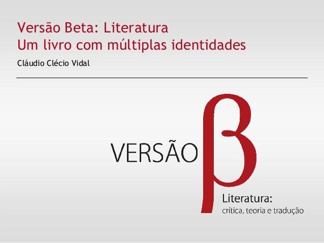 Versão Beta: Literatura Um livro com múltiplas identidades Cláudio Clécio Vidal