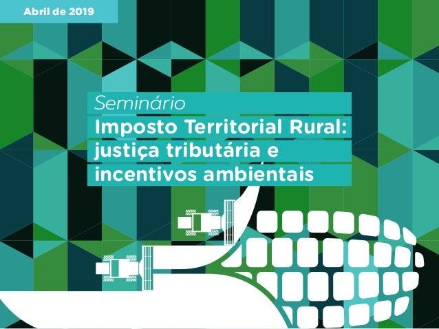 Abril de 2019 Seminário Imposto Territorial Rural: justiça tributária e incentivos ambientais
