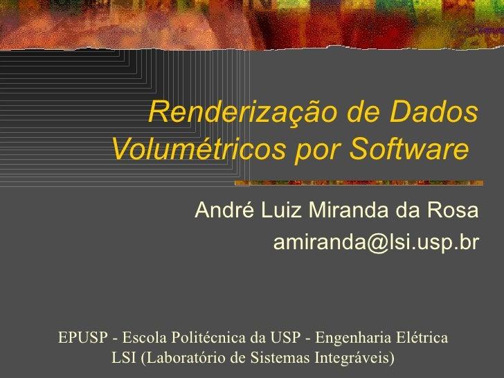 Renderização de Dados Volumétricos por Software   André Luiz Miranda da Rosa [email_address] EPUSP - Escola Politécnica da...