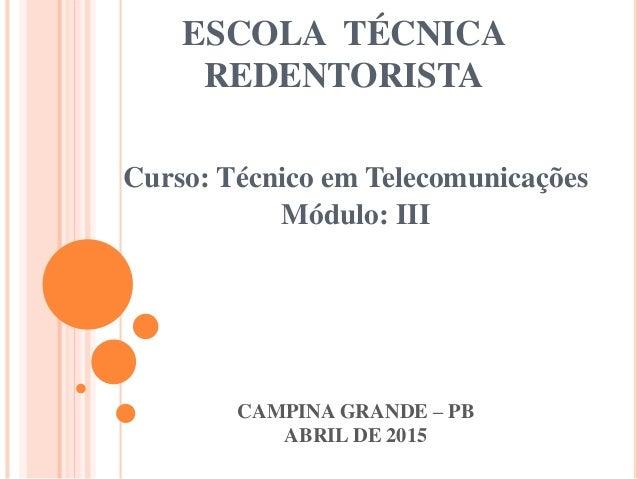 ESCOLA TÉCNICA REDENTORISTA Curso: Técnico em Telecomunicações Módulo: III CAMPINA GRANDE – PB ABRIL DE 2015