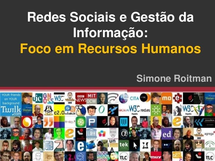 Redes Sociais e Gestão da       Informação:Foco em Recursos Humanos                Simone Roitman