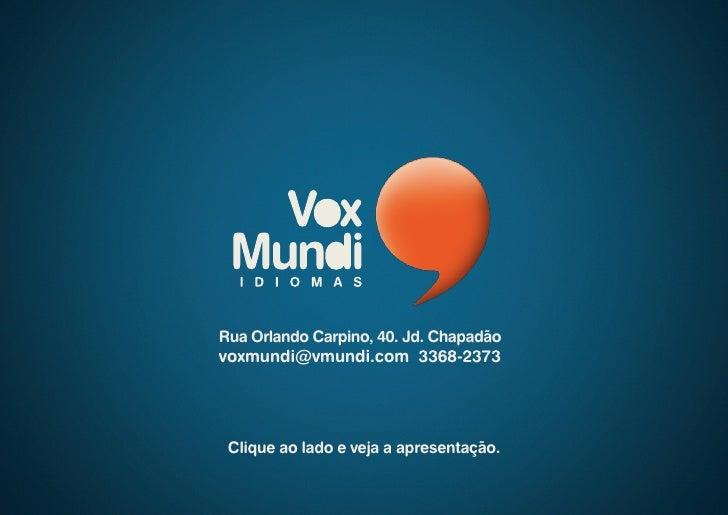 Rua Orlando Carpino, 40. Jd. Chapadão voxmundi@vmundi.com 3368-2373      Clique ao lado e veja a apresentação.