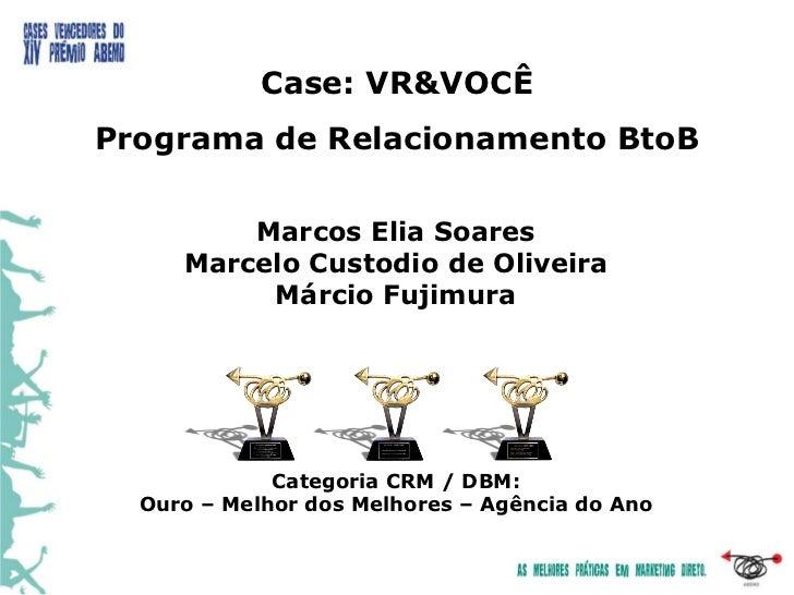Case: VR&VOCÊPrograma de Relacionamento BtoB         Marcos Elia Soares     Marcelo Custodio de Oliveira          Márcio F...