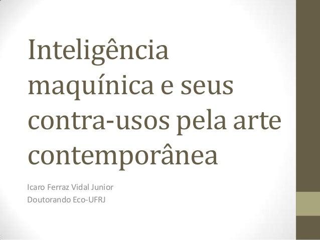 Inteligência maquínica e seus contra-usos pela arte contemporânea Icaro Ferraz Vidal Junior Doutorando Eco-UFRJ