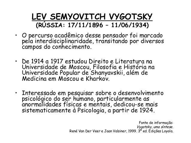LEV SEMYOVITCH VYGOTSKY (RÚSSIA: 17/11/1896 – 11/06/1934)  • O percurso acadêmico desse pensador foi marcado pela interdis...