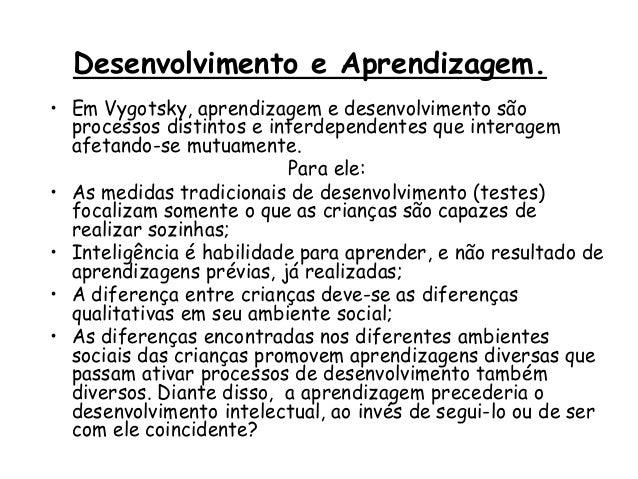 Desenvolvimento e Aprendizagem. • Em Vygotsky, aprendizagem e desenvolvimento são processos distintos e interdependentes q...