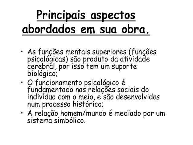 Principais aspectos abordados em sua obra. • As funções mentais superiores (funções psicológicas) são produto da atividade...