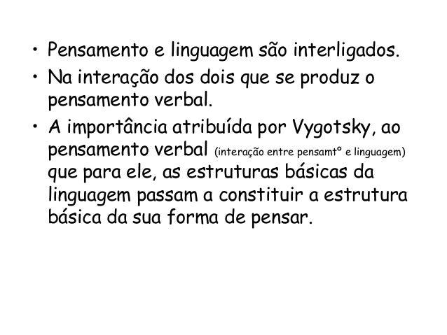 • Pensamento e linguagem são interligados. • Na interação dos dois que se produz o pensamento verbal. • A importância atri...