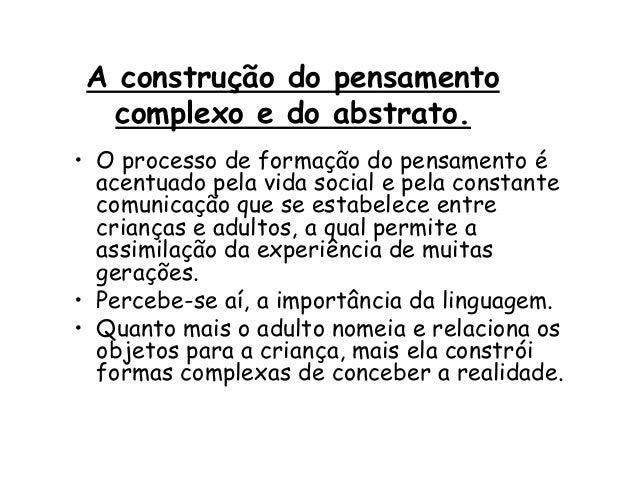 A construção do pensamento complexo e do abstrato. • O processo de formação do pensamento é acentuado pela vida social e p...