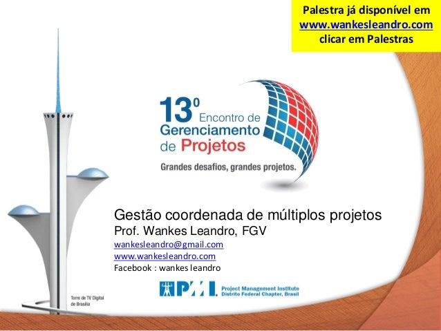 Palestra já disponível em www.wankesleandro.com clicar em Palestras  Gestão coordenada de múltiplos projetos Prof. Wankes ...