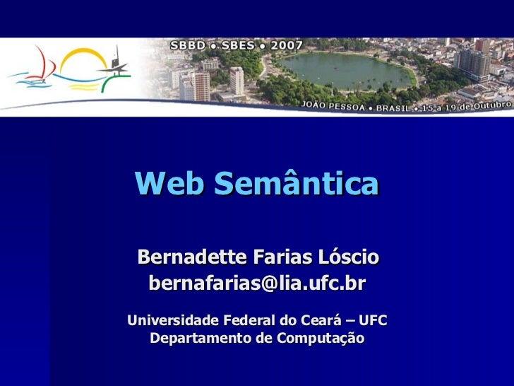Web Semântica   Bernadette Farias Lóscio  [email_address] Universidade Federal do Ceará – UFC Departamento de Computação