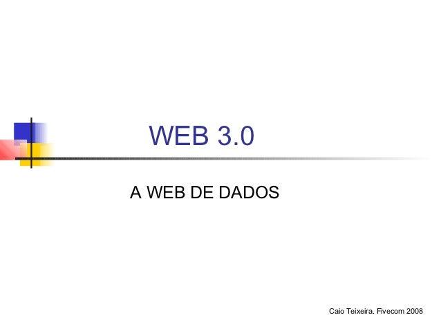 WEB 3.0A WEB DE DADOS                 Caio Teixeira. Fivecom 2008