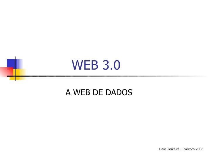 WEB 3.0 A WEB DE DADOS Caio Teixeira. Fivecom 2008