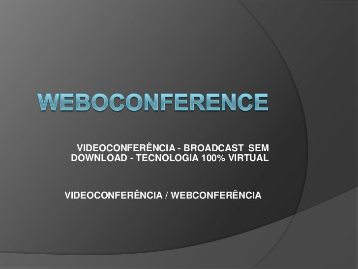 VIDEOCONFERÊNCIA - BROADCASTSEM DOWNLOAD - TECNOLOGIA 100% VIRTUALVIDEOCONFERÊNCIA / WEBCONFERÊNCIA