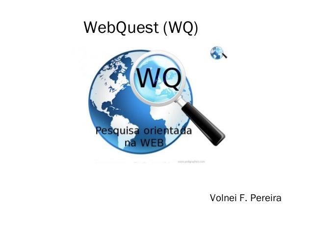 WebQuest (WQ)  Volnei F. Pereira