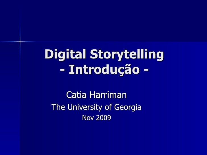 Digital Storytelling - Introdu ção - Catia Harriman The University of Georgia Nov 2009