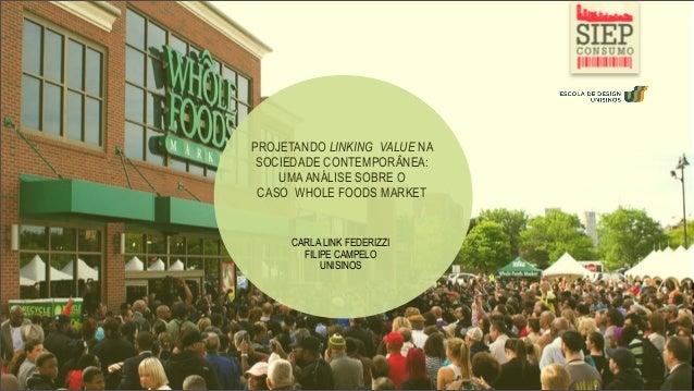 PROJETANDO LINKING VALUE NASOCIEDADE CONTEMPORÂNEA:UMAANÁLISE SOBRE OCASO WHOLE FOODS MARKETCARLA LINK FEDERIZZIFILIPE CAM...