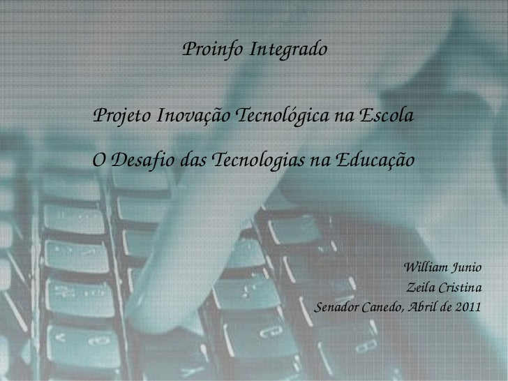 Proinfo Integrado Projeto Inovação Tecnológica na Escola O Desafio das Tecnologias na Educação William Junio Zeila Cristin...