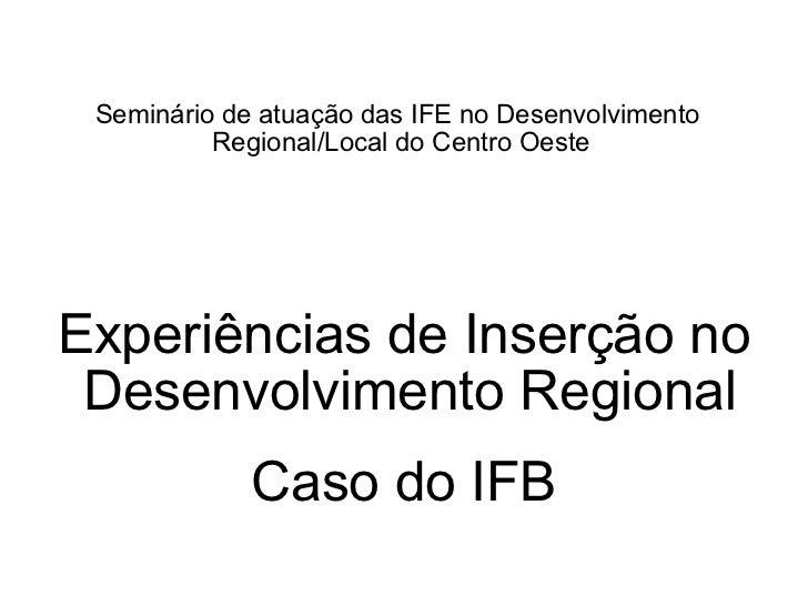Seminário de atuação das IFE no Desenvolvimento  Regional/Local do Centro Oeste Experiências de Inserção no Desenvolviment...