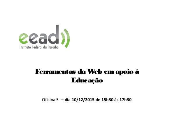 Ferramentas da Web emapoio à Educação Oficina 5 -– dia 10/12/2015 de 15h30 às 17h30