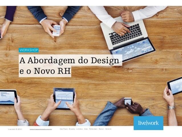 1 WORKSHOP A Abordagem do Design  e o Novo RH São Paulo Brasília Londres Oslo Rotterdam Beirut HelsinkiLivework © 2016 ww...