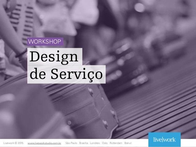Design de Serviço Livework © 2015 WORKSHOP www.liveworkstudio.com.br São Paulo Brasília Londres Oslo Rotterdam Beirut