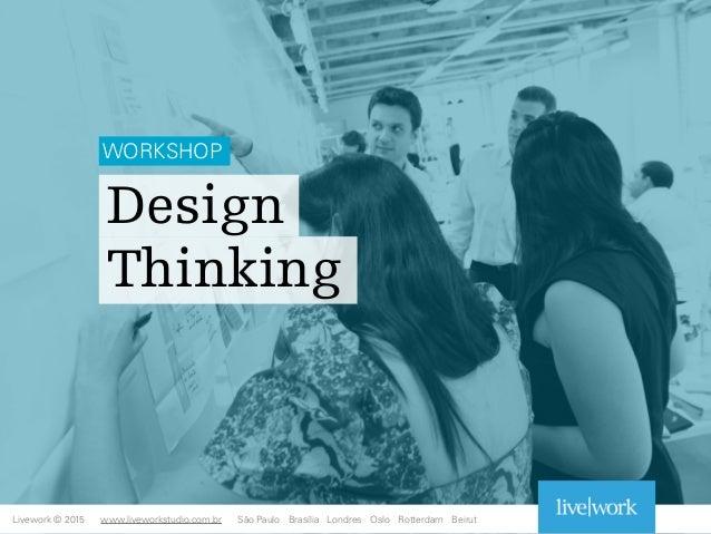 Design Thinking Livework © 2015 WORKSHOP www.liveworkstudio.com.br São Paulo Brasília Londres Oslo Rotterdam Beirut