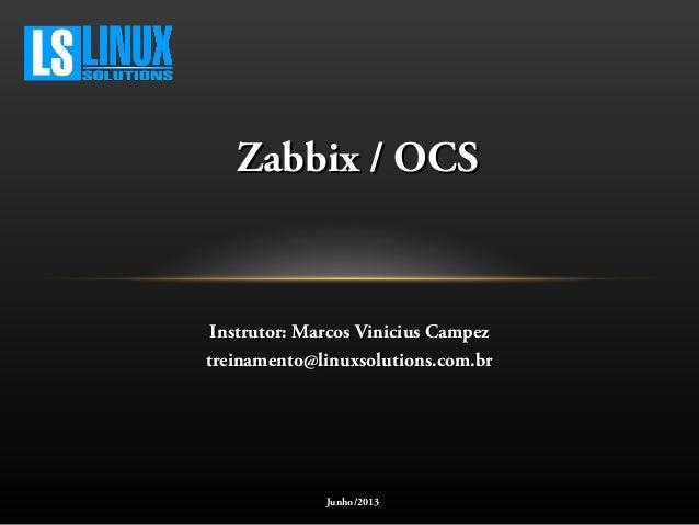 Zabbix / OCSZabbix / OCS Instrutor: Marcos Vinicius CampezInstrutor: Marcos Vinicius Campez treinamento@linuxsolutions.com...