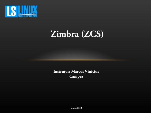Zimbra (ZCS)Instrutor: Marcos ViniciusCampezJunho/2013