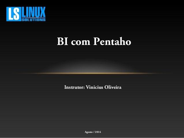 BI com Pentaho Instrutor: Vinicius Oliveira Agosto / 2014
