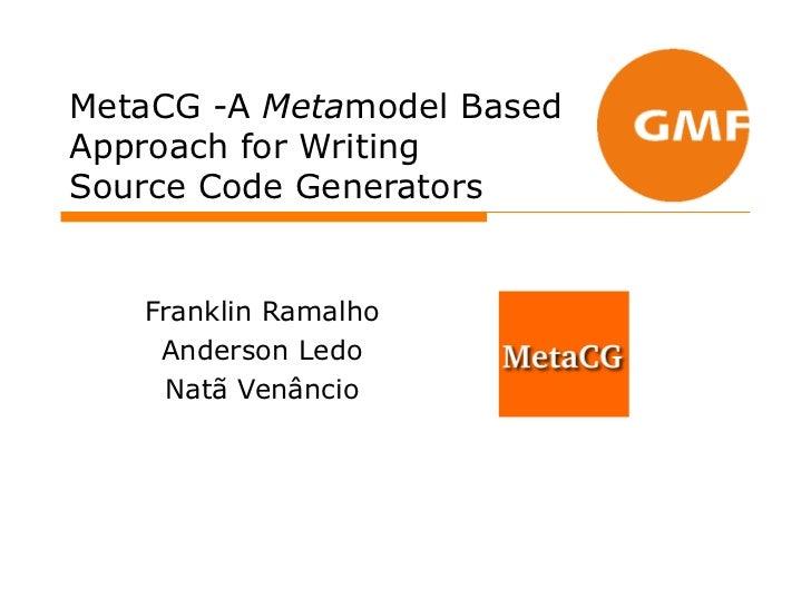 MetaCG -A Metamodel BasedApproach for WritingSource Code Generators   Franklin Ramalho    Anderson Ledo    Natã Venâncio