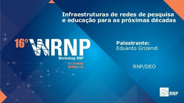 Infraestruturas de redes de pesquisa e educação para as próximas décadas Palestrante: Eduardo Grizendi RNP/DEO