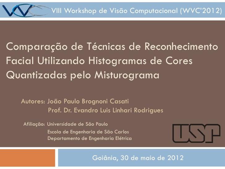VIII Workshop de Visão Computacional (WVC'2012)Comparação de Técnicas de ReconhecimentoFacial Utilizando Histogramas de Co...