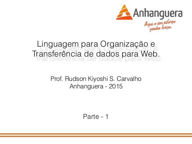Linguagem para Organização e Transferência de dados para Web. Prof. Rudson Kiyoshi S. Carvalho Anhanguera - 2015 Parte - 1