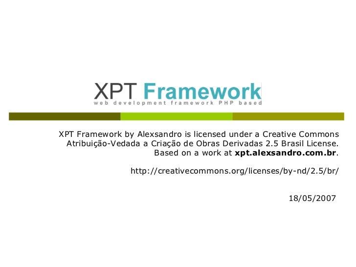 XPT Framework by Alexsandro is licensed under a Creative Commons Atribuição-Vedada a Criação de Obras Derivadas 2.5 Brasil...