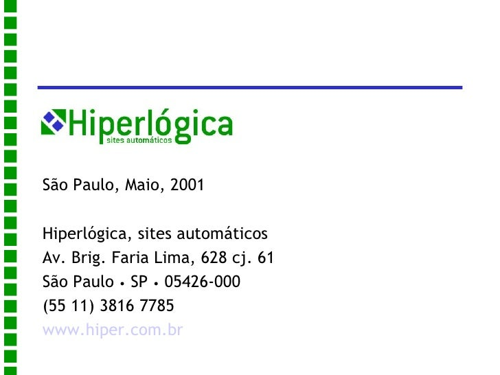 <ul>São Paulo, Maio, 2001 Hiperlógica, sites automáticos Av. Brig. Faria Lima, 628 cj. 61 São Paulo  •  SP  •  05426-000 (...
