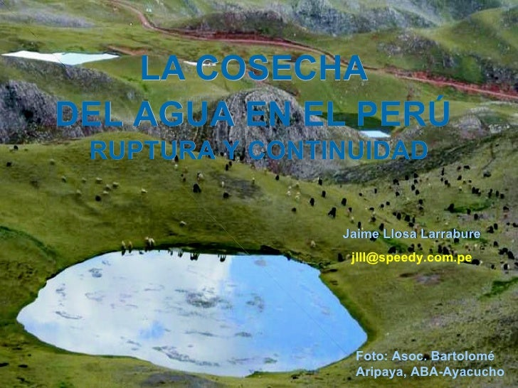 LA COSECHA  DEL AGUA EN EL PERÚ   RUPTURA Y CONTINUIDAD Jaime Llosa Larrabure [email_address] Foto: Asoc. Bartolomé Aripay...