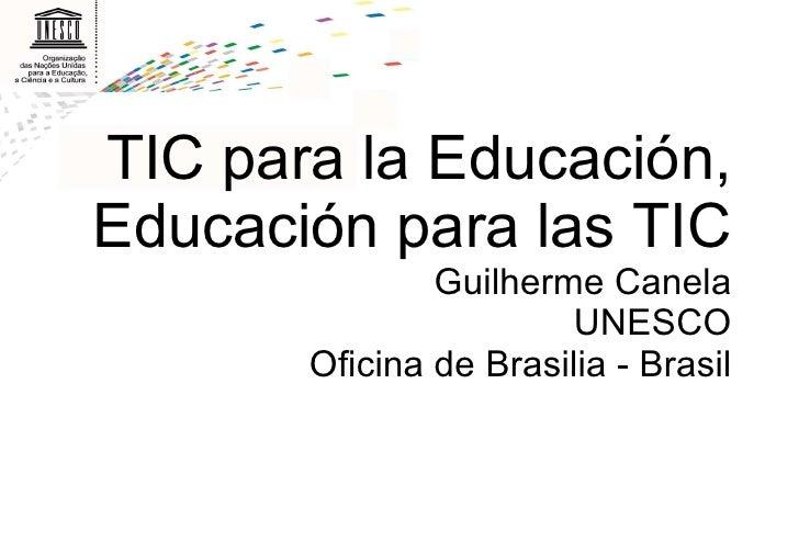 TIC para la Educación, Educación para las TIC Guilherme Canela UNESCO Oficina de Brasilia - Brasil