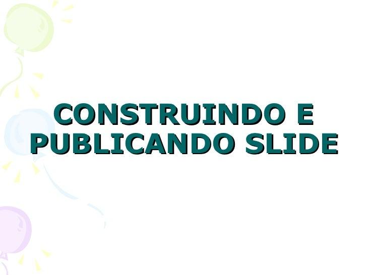 CONSTRUINDO E PUBLICANDO SLIDE