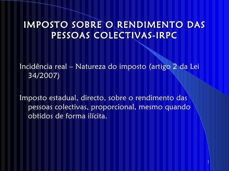 IMPOSTO SOBRE O RENDIMENTO DAS     PESSOAS COLECTIVAS-IRPCIncidência real – Natureza do imposto (artigo 2 da Lei   34/2007...