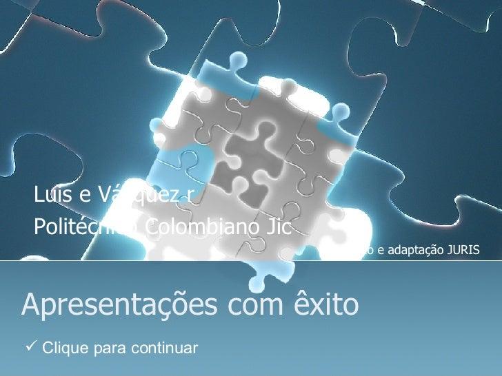 Apresentações com êxito Luis e Vázquez r Politécnico Colombiano Jic Tradução e adaptação JURIS <ul><li>Clique para continu...