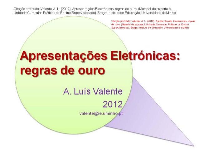 Citação preferida: Valente, A. L. (2012). Apresentações Electrónicas: regrasde ouro. (Material de suporte à Unidade Curric...
