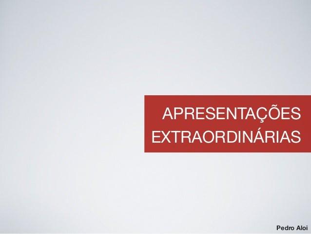 APRESENTAÇÕES EXTRAORDINÁRIAS Pedro Aloi