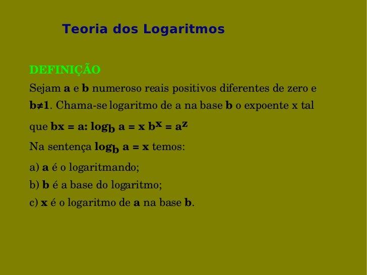 Teoria dos Logaritmos   DEFINIÇÃO Sejamaebnumerosoreaispositivosdiferentesdezeroe b≠1.Chamaselogaritmodea...