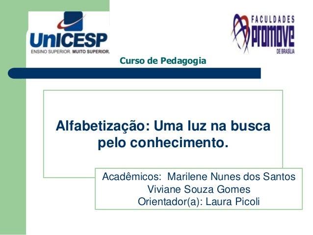 Curso de Pedagogia  Alfabetização: Uma luz na busca  pelo conhecimento.  Acadêmicos: Marilene Nunes dos Santos  Viviane So...