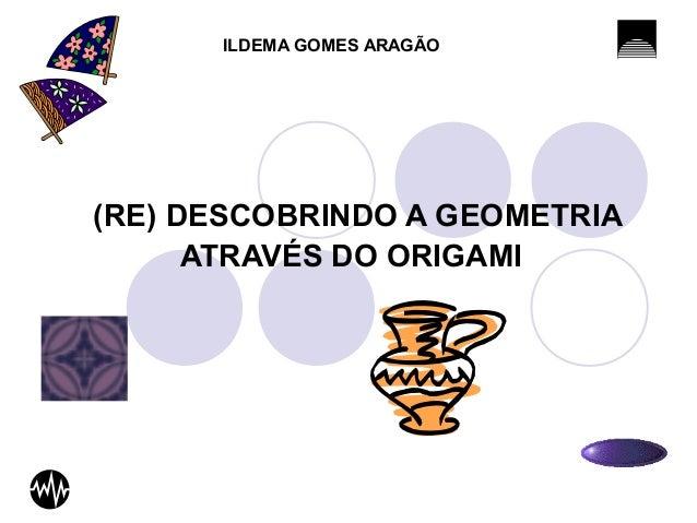 ILDEMA GOMES ARAGÃO  (RE) DESCOBRINDO A GEOMETRIA  ATRAVÉS DO ORIGAMI