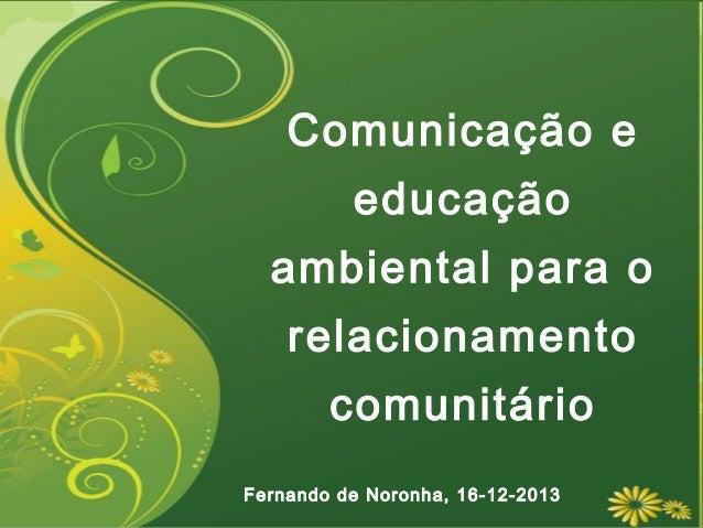 Comunicação e educação ambiental para o relacionamento comunitário Fernando de Noronha, 16-12-2013
